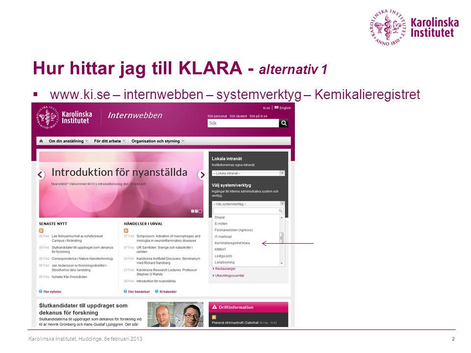 Hur hittar jag till KLARA - alternativ 1  www.ki.se – internwebben – systemverktyg – Kemikalieregistret Karolinska Institutet, Huddinge, 6e februari 20132