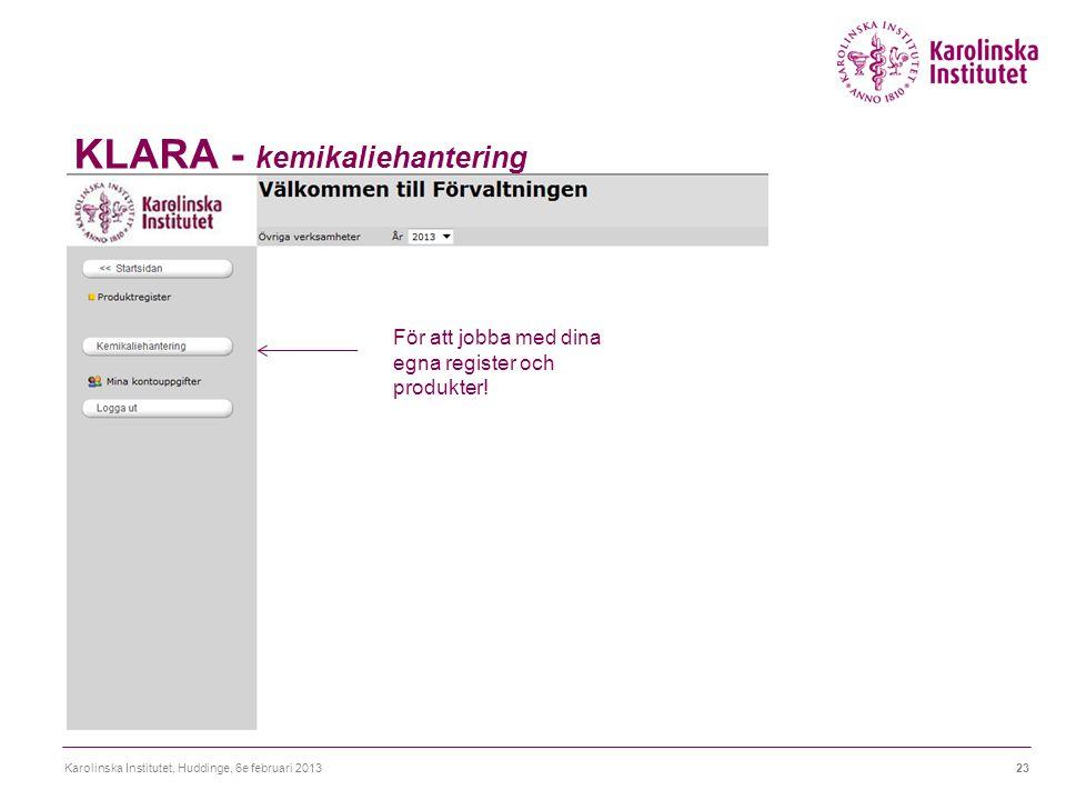 KLARA - kemikaliehantering Karolinska Institutet, Huddinge, 6e februari 201323 För att jobba med dina egna register och produkter!