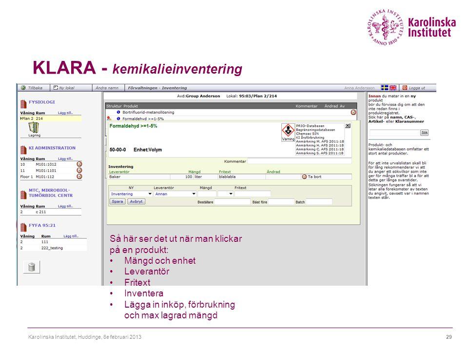 KLARA - kemikalieinventering Karolinska Institutet, Huddinge, 6e februari 201329 Så här ser det ut när man klickar på en produkt: Mängd och enhet Leverantör Fritext Inventera Lägga in inköp, förbrukning och max lagrad mängd