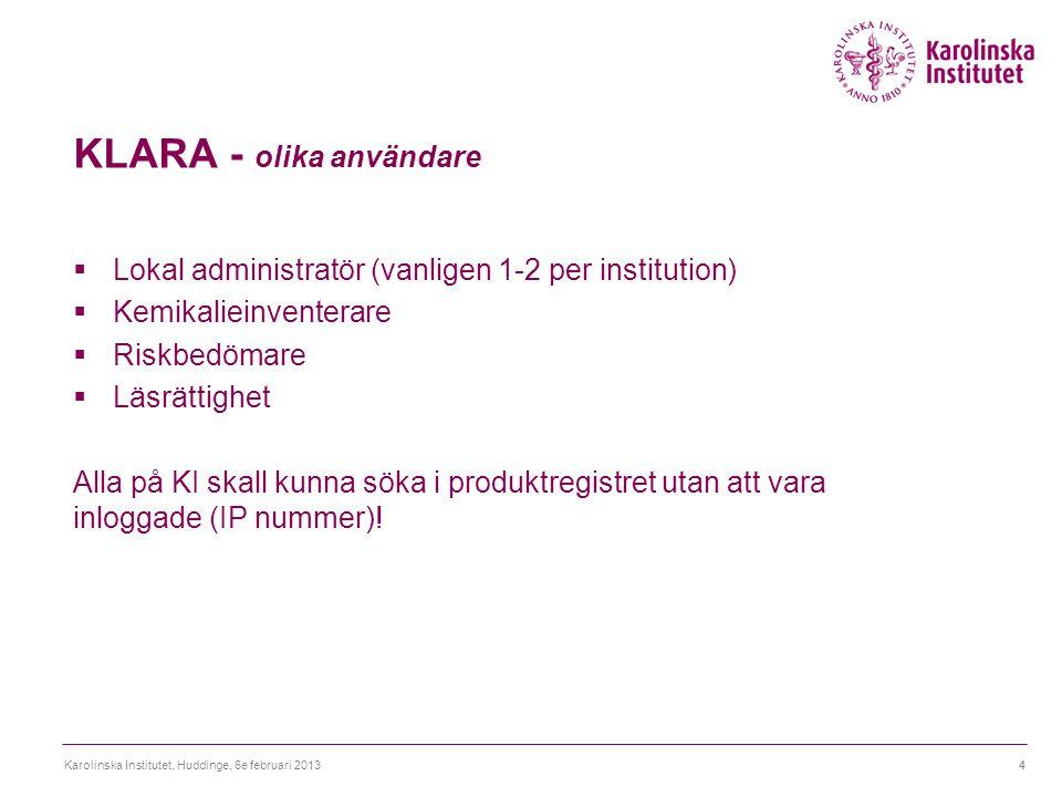 KLARA - olika användare  Lokal administratör (vanligen 1-2 per institution)  Kemikalieinventerare  Riskbedömare  Läsrättighet Alla på KI skall kunna söka i produktregistret utan att vara inloggade (IP nummer).