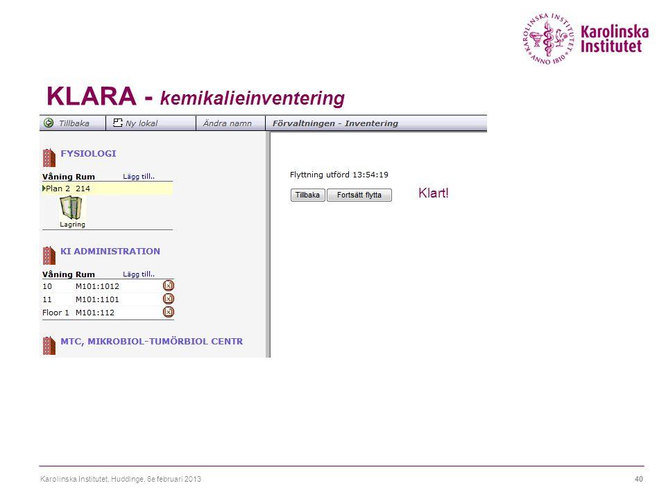 KLARA - kemikalieinventering Karolinska Institutet, Huddinge, 6e februari 201340 Klart!