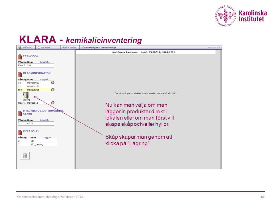 KLARA - kemikalieinventering Karolinska Institutet, Huddinge, 6e februari 201350 Nu kan man välja om man lägger in produkter direkt i lokalen eller om man först vill skapa skåp och/eller hyllor.