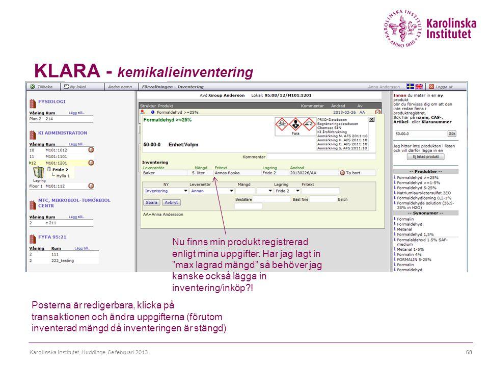 KLARA - kemikalieinventering Karolinska Institutet, Huddinge, 6e februari 201368 Posterna är redigerbara, klicka på transaktionen och ändra uppgifterna (förutom inventerad mängd då inventeringen är stängd) Nu finns min produkt registrerad enligt mina uppgifter.