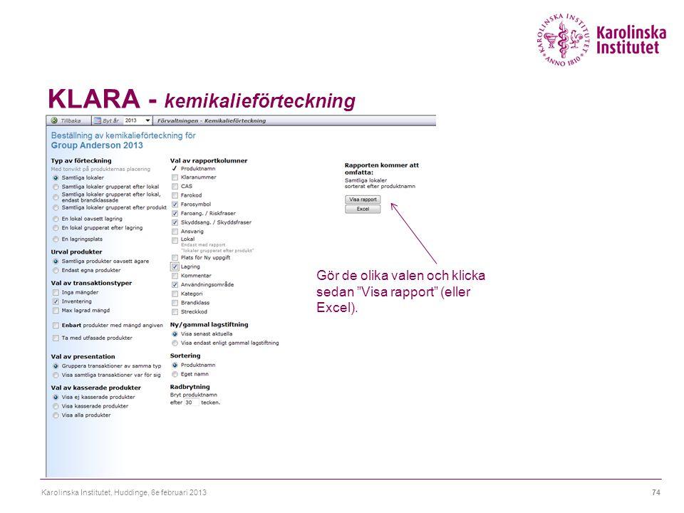 KLARA - kemikalieförteckning Karolinska Institutet, Huddinge, 6e februari 201374 Gör de olika valen och klicka sedan Visa rapport (eller Excel).