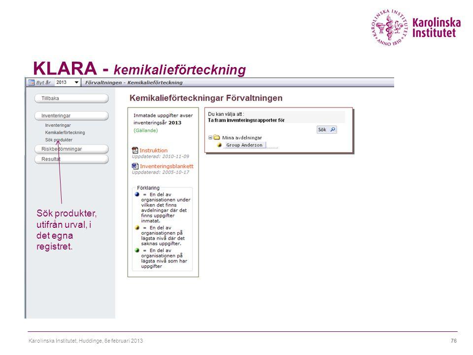 KLARA - kemikalieförteckning Karolinska Institutet, Huddinge, 6e februari 201376 Sök produkter, utifrån urval, i det egna registret.