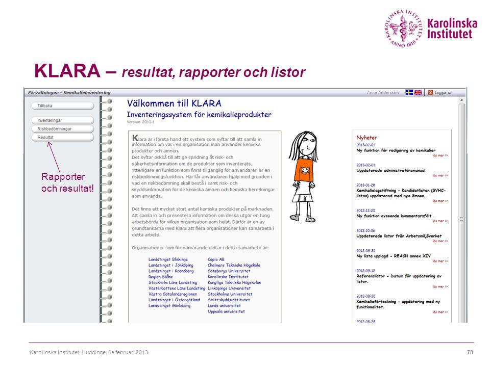 KLARA – resultat, rapporter och listor Karolinska Institutet, Huddinge, 6e februari 201378 Rapporter och resultat!