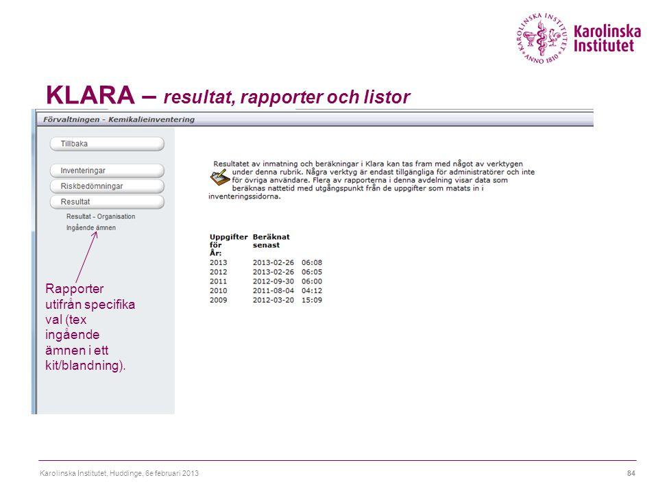 KLARA – resultat, rapporter och listor Karolinska Institutet, Huddinge, 6e februari 201384 Rapporter utifrån specifika val (tex ingående ämnen i ett kit/blandning).