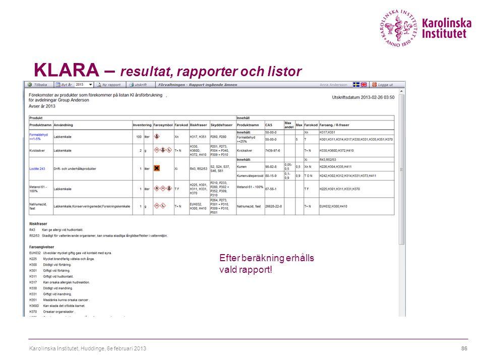 KLARA – resultat, rapporter och listor Karolinska Institutet, Huddinge, 6e februari 201386 Efter beräkning erhålls vald rapport!