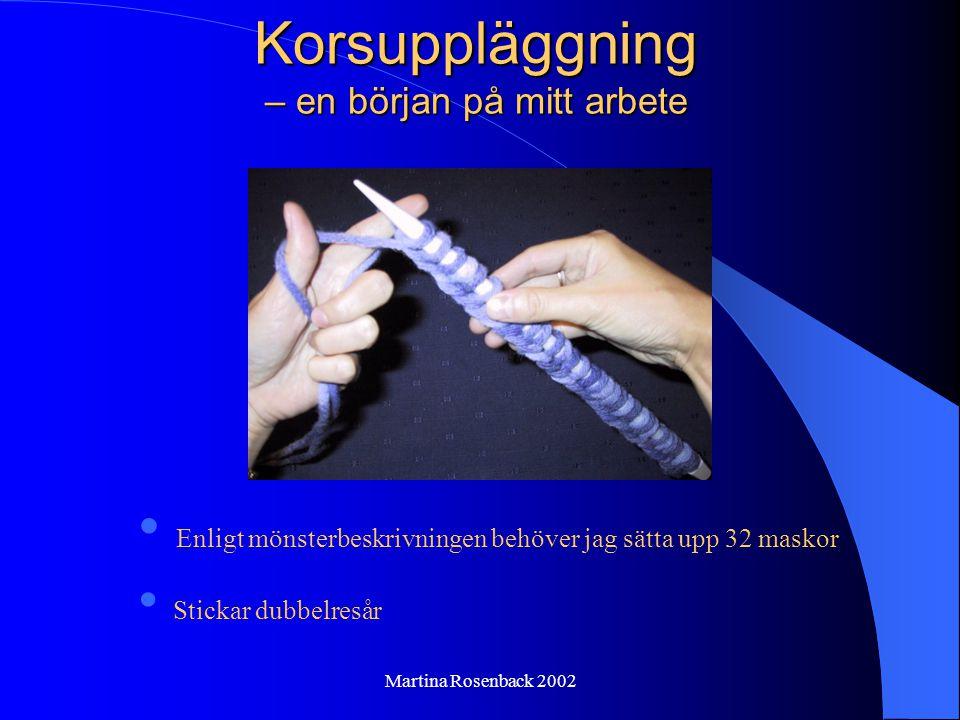 Martina Rosenback 2002 Korsuppläggning – en början på mitt arbete Enligt mönsterbeskrivningen behöver jag sätta upp 32 maskor Stickar dubbelresår