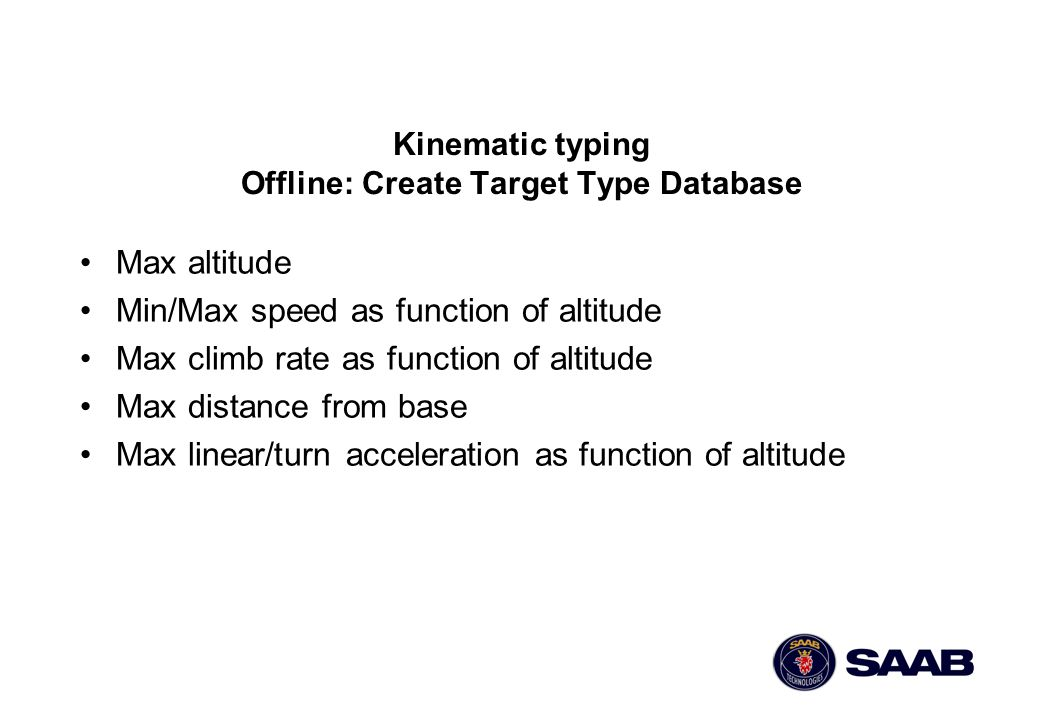 Kinematic typing Offline: Create Target Type Database Max altitude Min/Max speed as function of altitude Max climb rate as function of altitude Max di