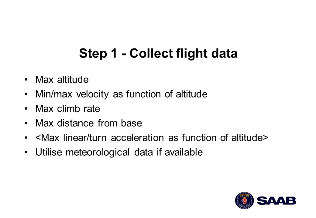Step 1 - Collect flight data Max altitude Min/max velocity as function of altitude Max climb rate Max distance from base Utilise meteorological data i