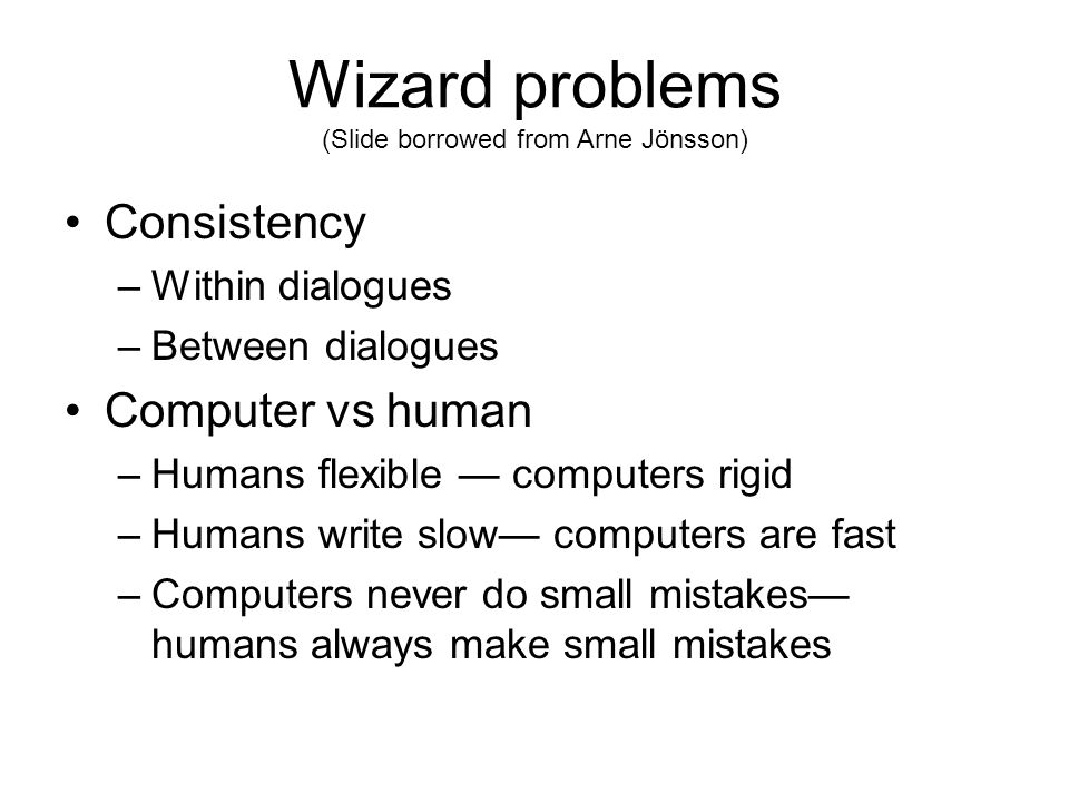 Wizard problems (Slide borrowed from Arne Jönsson) Consistency –Within dialogues –Between dialogues Computer vs human –Humans flexible — computers rigid –Humans write slow— computers are fast –Computers never do small mistakes— humans always make small mistakes