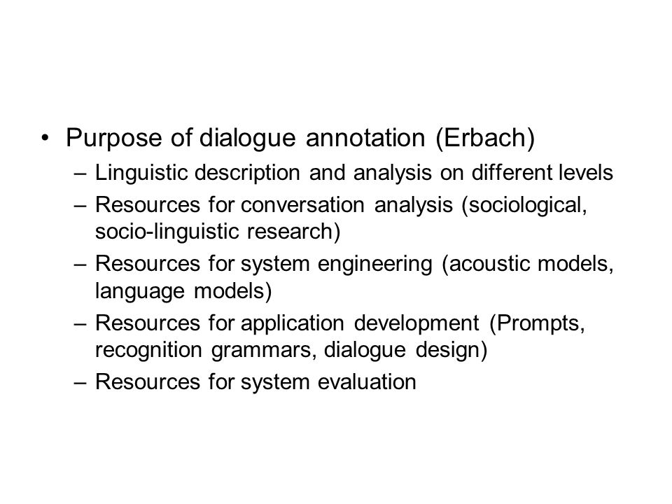 Purpose of dialogue annotation (Erbach) –Linguistic description and analysis on different levels –Resources for conversation analysis (sociological, socio-linguistic research) –Resources for system engineering (acoustic models, language models) –Resources for application development (Prompts, recognition grammars, dialogue design) –Resources for system evaluation