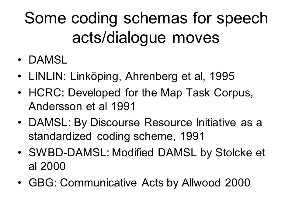 Some coding schemas for speech acts/dialogue moves DAMSL LINLIN: Linköping, Ahrenberg et al, 1995 HCRC: Developed for the Map Task Corpus, Andersson et al 1991 DAMSL: By Discourse Resource Initiative as a standardized coding scheme, 1991 SWBD-DAMSL: Modified DAMSL by Stolcke et al 2000 GBG: Communicative Acts by Allwood 2000