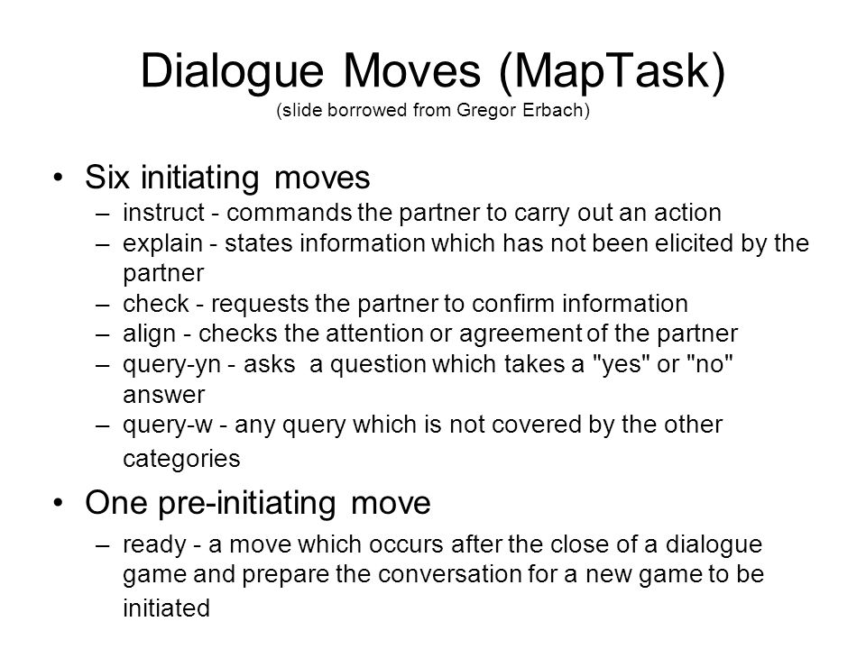Dialogue Moves (MapTask) (slide borrowed from Gregor Erbach) Six initiating moves –instruct - commands the partner to carry out an action –explain - states information which has not been elicited by the partner –check - requests the partner to confirm information –align - checks the attention or agreement of the partner –query-yn - asks a question which takes a yes or no answer –query-w - any query which is not covered by the other categories One pre-initiating move –ready - a move which occurs after the close of a dialogue game and prepare the conversation for a new game to be initiated