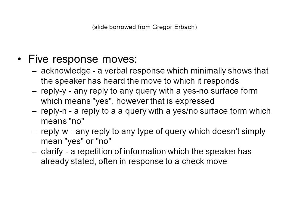 Five response moves: –acknowledge - a verbal response which minimally shows that the speaker has heard the move to which it responds –reply-y - any reply to any query with a yes-no surface form which means yes , however that is expressed –reply-n - a reply to a a query with a yes/no surface form which means no –reply-w - any reply to any type of query which doesn t simply mean yes or no –clarify - a repetition of information which the speaker has already stated, often in response to a check move (slide borrowed from Gregor Erbach)