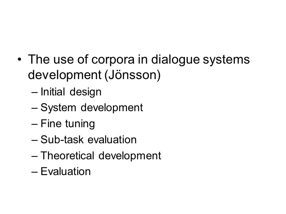 The use of corpora in dialogue systems development (Jönsson) –Initial design –System development –Fine tuning –Sub-task evaluation –Theoretical development –Evaluation