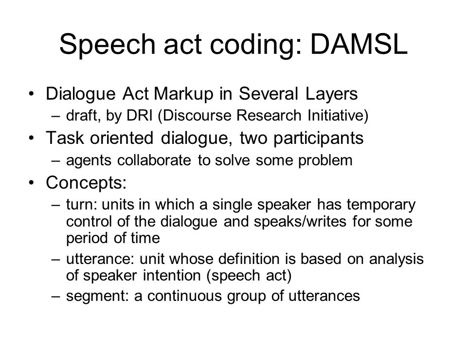 Speech act coding: DAMSL Dialogue Act Markup in Several Layers –draft, by DRI (Discourse Research Initiative) Task oriented dialogue, two participants –agents collaborate to solve some problem Concepts: –turn: units in which a single speaker has temporary control of the dialogue and speaks/writes for some period of time –utterance: unit whose definition is based on analysis of speaker intention (speech act) –segment: a continuous group of utterances