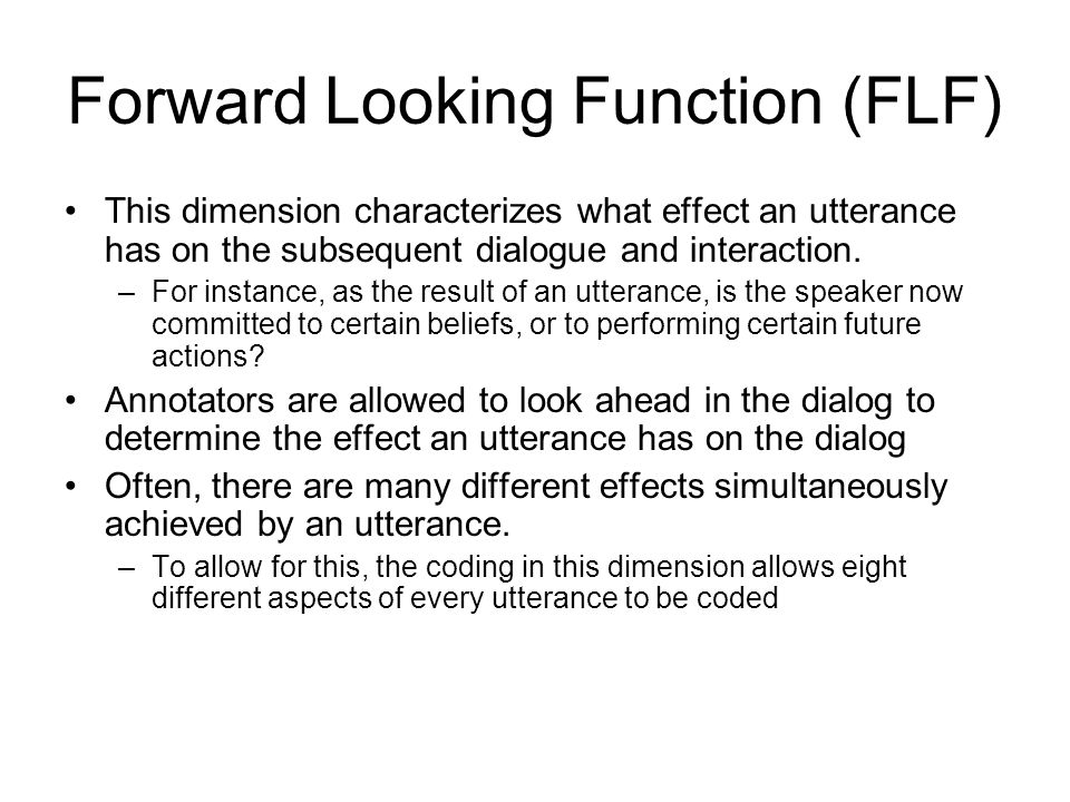 Forward Looking Function (FLF) This dimension characterizes what effect an utterance has on the subsequent dialogue and interaction.