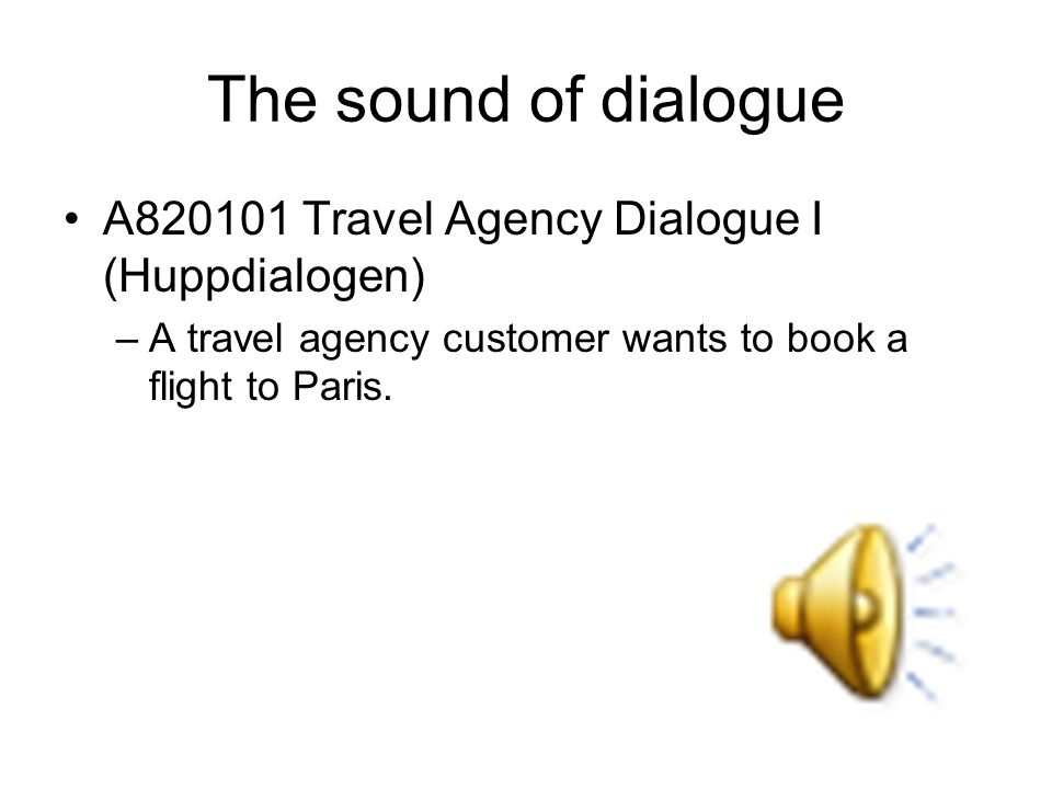 The sound of dialogue A820101 Travel Agency Dialogue I (Huppdialogen) –A travel agency customer wants to book a flight to Paris.