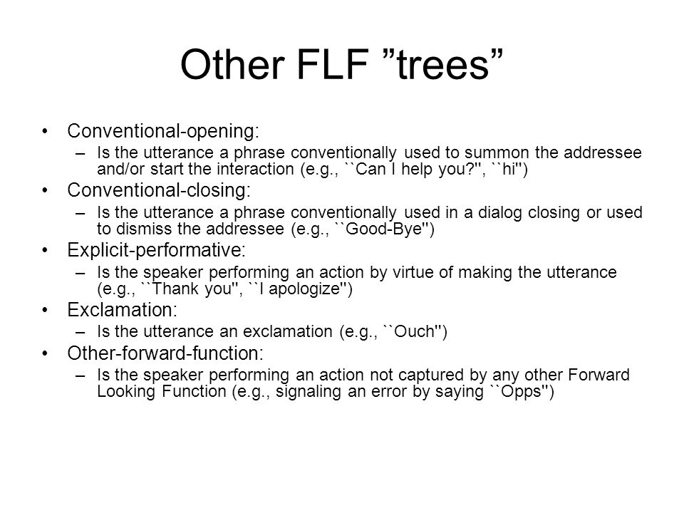 Other FLF trees Conventional-opening: –Is the utterance a phrase conventionally used to summon the addressee and/or start the interaction (e.g., ``Can I help you , ``hi ) Conventional-closing: –Is the utterance a phrase conventionally used in a dialog closing or used to dismiss the addressee (e.g., ``Good-Bye ) Explicit-performative: –Is the speaker performing an action by virtue of making the utterance (e.g., ``Thank you , ``I apologize ) Exclamation: –Is the utterance an exclamation (e.g., ``Ouch ) Other-forward-function: –Is the speaker performing an action not captured by any other Forward Looking Function (e.g., signaling an error by saying ``Opps )