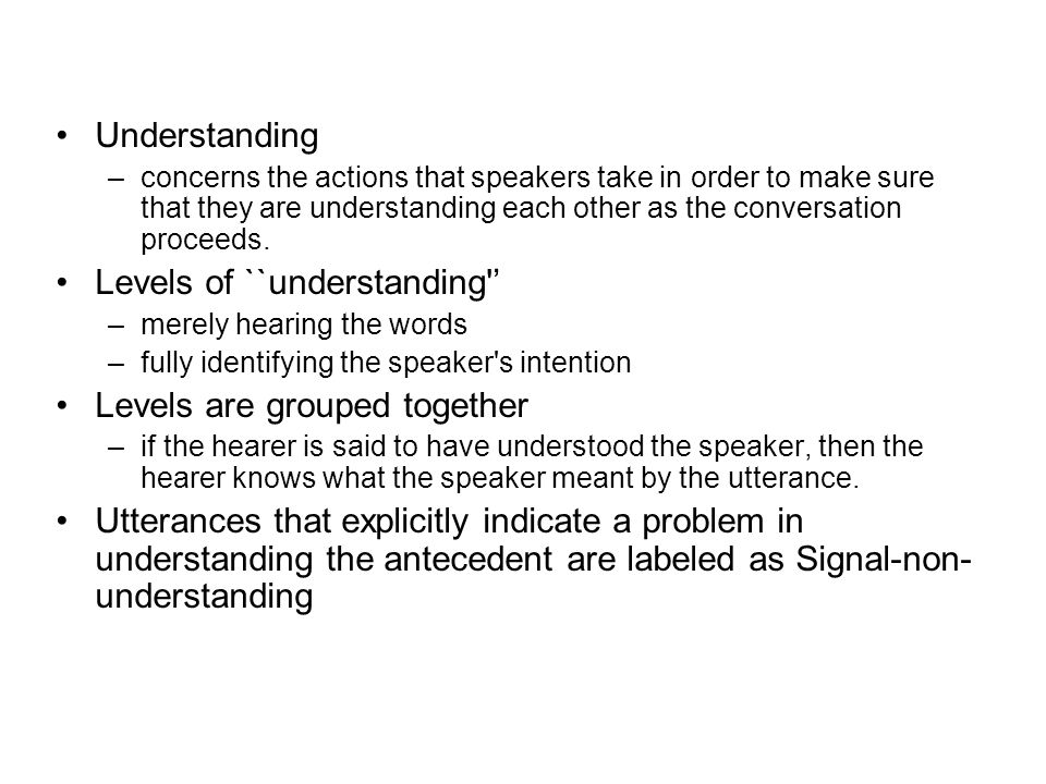 Understanding –concerns the actions that speakers take in order to make sure that they are understanding each other as the conversation proceeds.