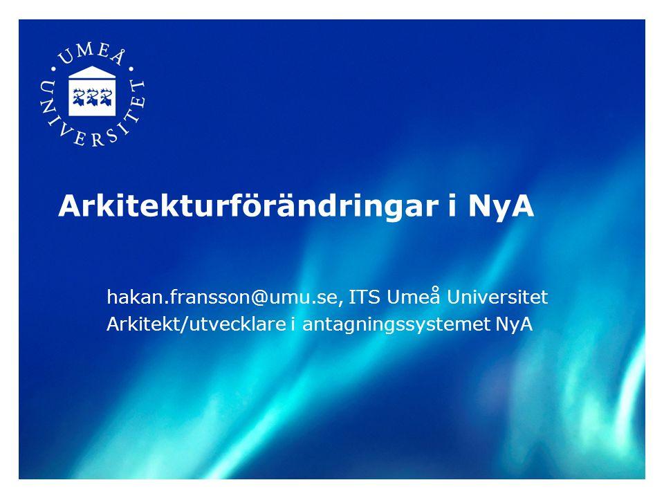 Arkitekturförändringar i NyA hakan.fransson@umu.se, ITS Umeå Universitet Arkitekt/utvecklare i antagningssystemet NyA
