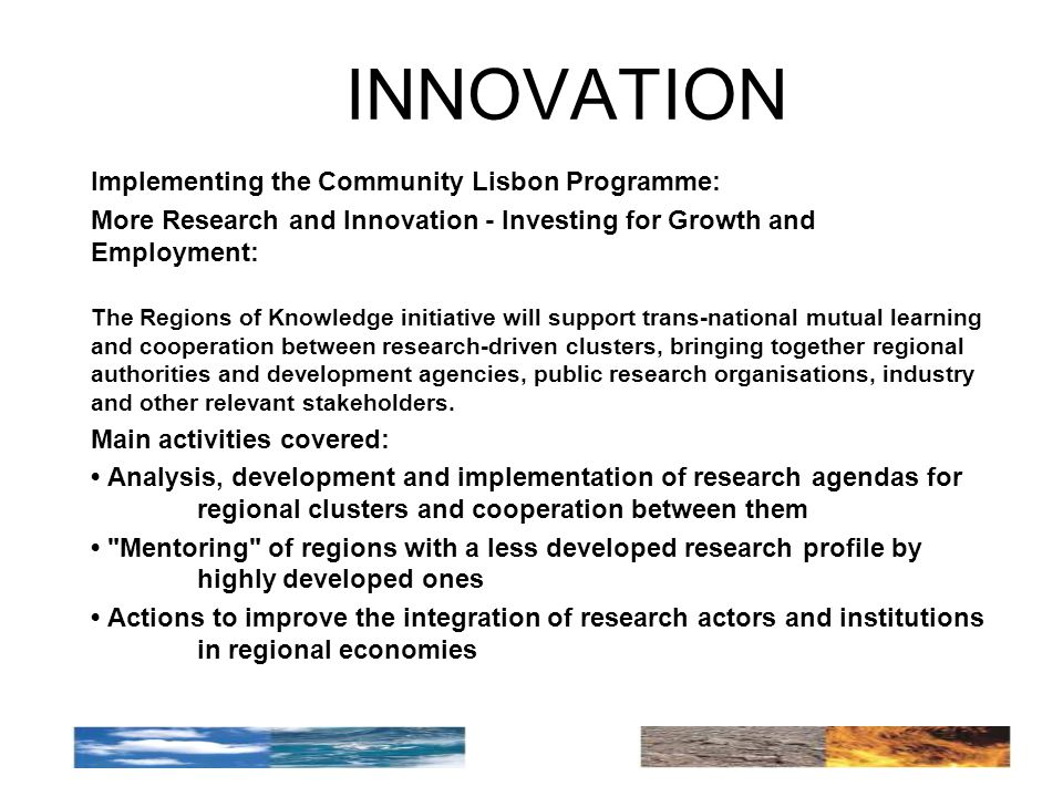 INNOVATION Implementing the Community Lisbon Programme: More Research and Innovation - Investing for Growth and Employment: The Regions of Knowledge initiative will support trans-national mutual learning and cooperation between research-driven clusters, bringing together regional authorities and development agencies, public research organisations, industry and other relevant stakeholders.