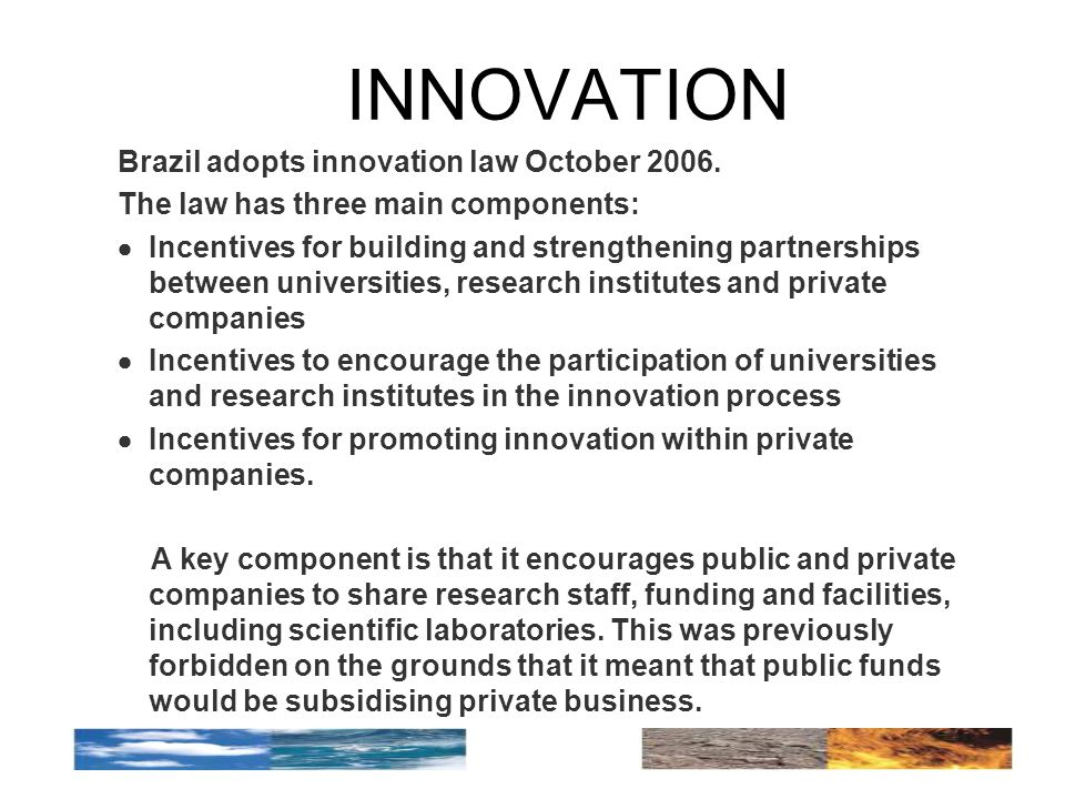 INNOVATION Brazil adopts innovation law October 2006. The law has three main components:  Incentives for building and strengthening partnerships betw