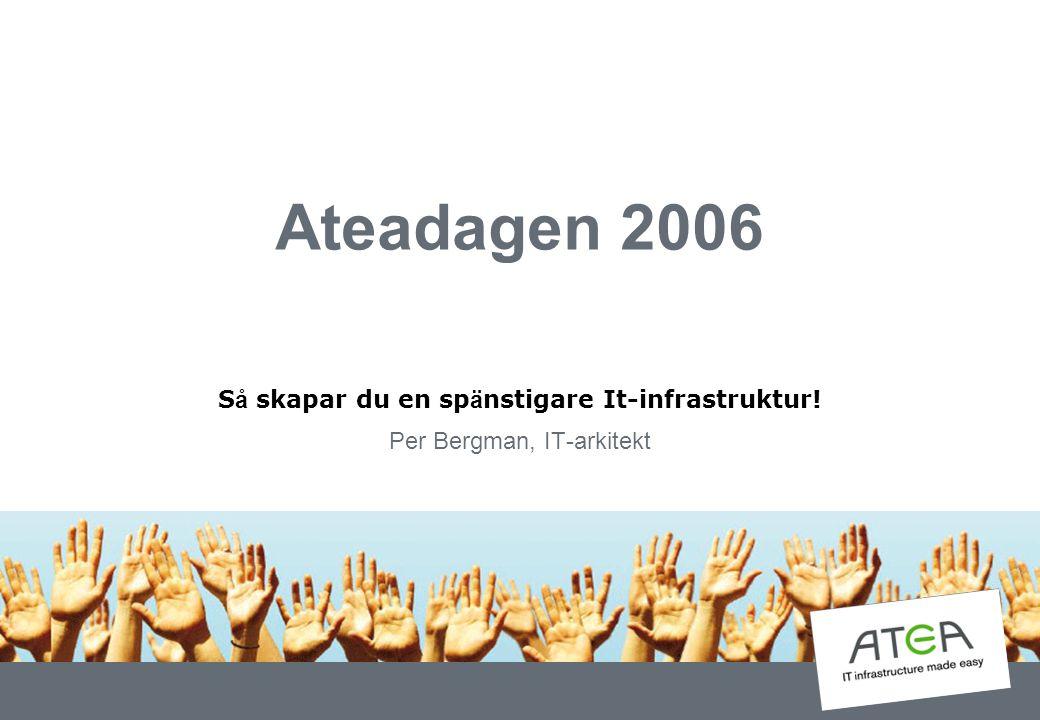 Ateadagen 2006 S å skapar du en sp ä nstigare It-infrastruktur! Per Bergman, IT-arkitekt