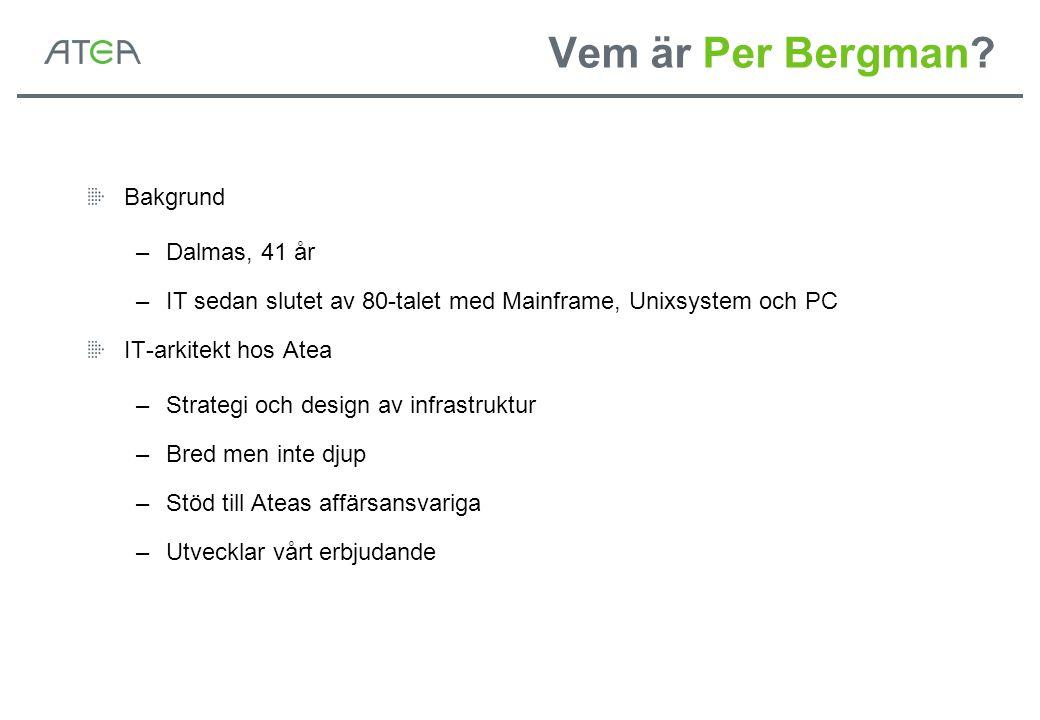 Vem är Per Bergman? Bakgrund –Dalmas, 41 år –IT sedan slutet av 80-talet med Mainframe, Unixsystem och PC IT-arkitekt hos Atea –Strategi och design av