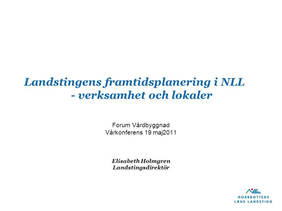Landstingens framtidsplanering i NLL - verksamhet och lokaler Forum Vårdbyggnad Vårkonferens 19 maj2011 Elisabeth Holmgren Landstingsdirektör