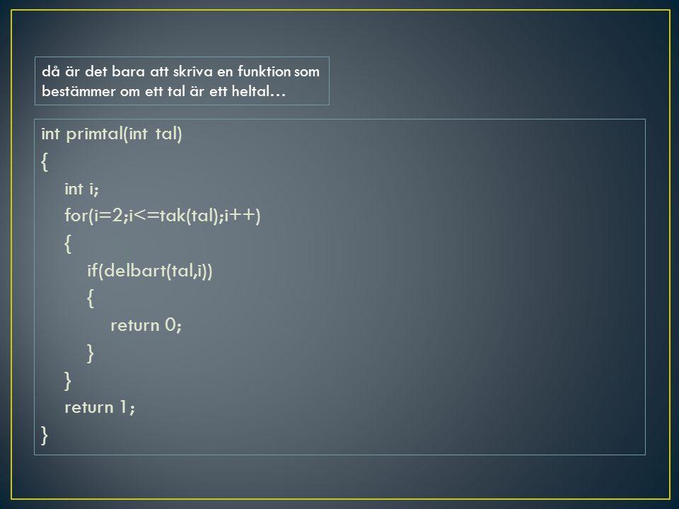 int primtal(int tal) { int i; for(i=2;i<=tak(tal);i++) { if(delbart(tal,i)) { return 0; } return 1; } då är det bara att skriva en funktion som bestäm