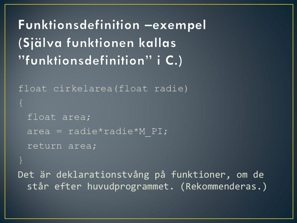 float cirkelarea(float radie) { float area; area = radie*radie*M_PI; return area; } Det är deklarationstvång på funktioner, om de står efter huvudprog