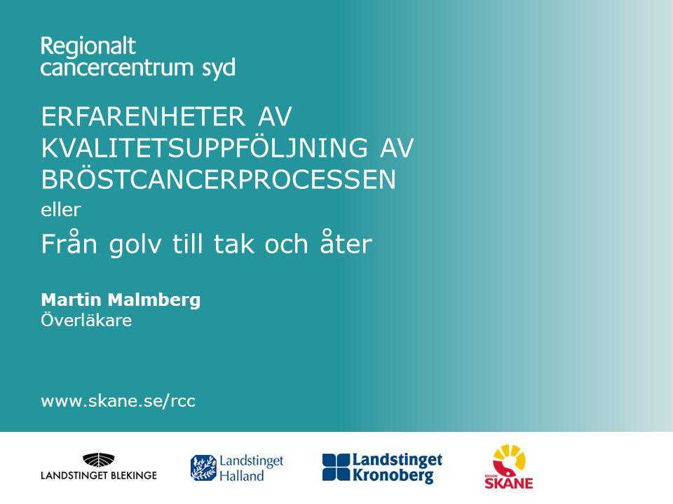 ERFARENHETER AV KVALITETSUPPFÖLJNING AV BRÖSTCANCERPROCESSEN eller Från golv till tak och åter Martin Malmberg Överläkare www.skane.se/rcc