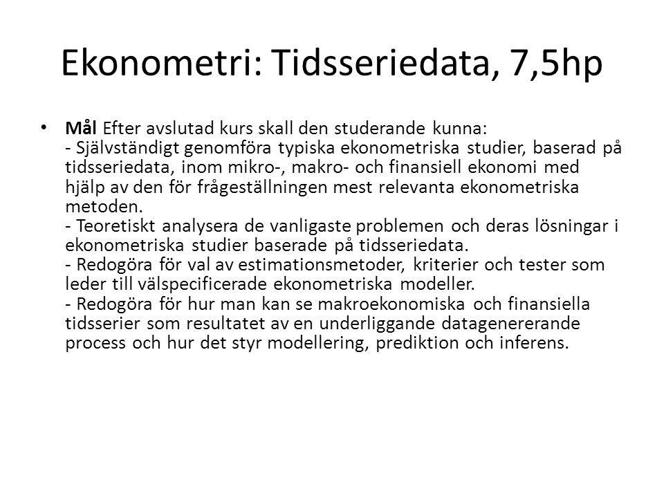 Ekonometri: Tidsseriedata, 7,5hp Mål Efter avslutad kurs skall den studerande kunna: - Självständigt genomföra typiska ekonometriska studier, baserad