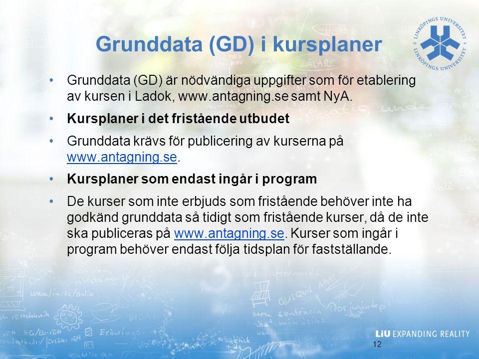 12 Grunddata (GD) i kursplaner Grunddata (GD) är nödvändiga uppgifter som för etablering av kursen i Ladok, www.antagning.se samt NyA. Kursplaner i de