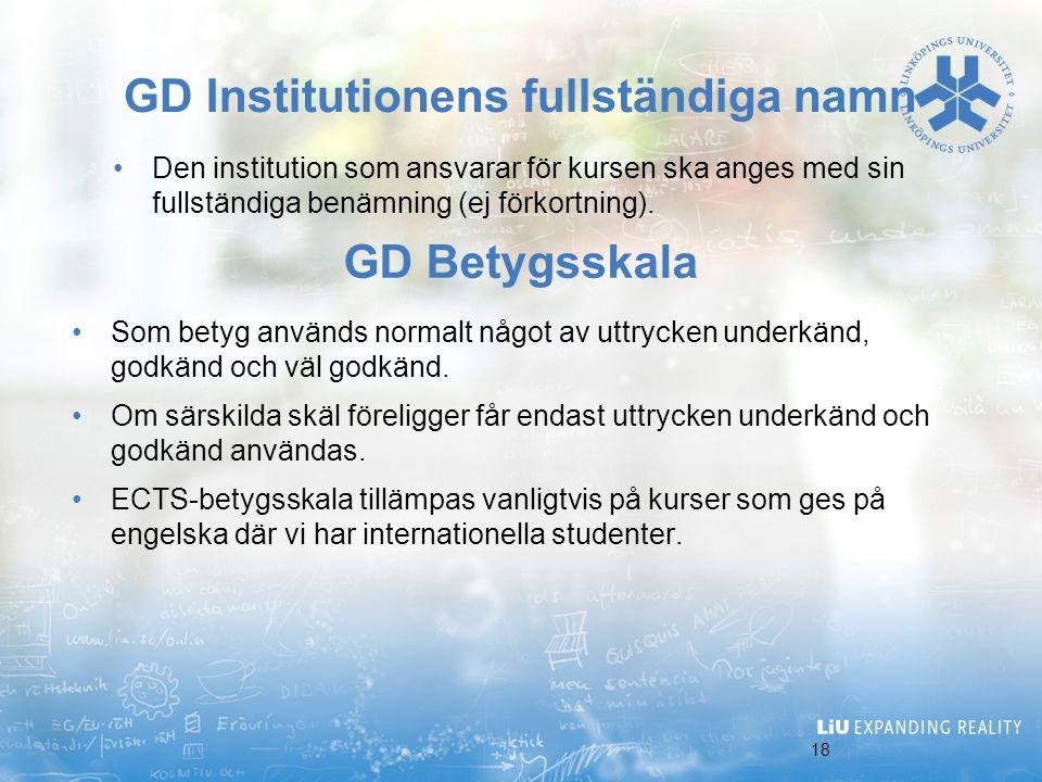 18 GD Institutionens fullständiga namn Den institution som ansvarar för kursen ska anges med sin fullständiga benämning (ej förkortning). GD Betygsska