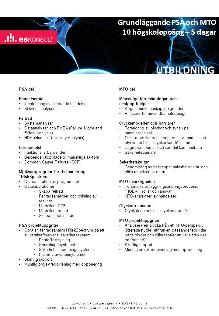 UTBILDNING ES-konsult Svetsarvägen 7 SE-171 41 Solna Tel 08-634 22 40 Fax 08-634 22 55 info@eskonsult.se www.eskonsult.se PSA-del Händelseträd Identifiering av inledande händelser Sekvensanalyser Felträd Systemanalyser Dataanalyser och FMEA (Failure Mode and Effect Analysis) HRA (Human Reliability Analysis) Beroendefel Funktionella beroenden Beroenden kopplade till mänskliga faktorn Common Cause Failures (CCF) Mjukvaruprogram för riskhantering, RiskSpectrum Demonstration av programmet Datalaborationer Skapa felträd Felträdsanalyser och tolkning av resultat Modellera CCF Modellera brand Skapa händelseträd PSA projektuppgifter Göra en felträdsanalys i RiskSpectrum på ett av kärnkraftverkens säkerhetssystem: Resteffektkylning Sprinklingssystemet Säkerhetsinsprutningssystemet Hjälpmatarvattensystemet Skriftlig rapport Muntlig projektredovisning med opponering MTO-del Mänskliga förutsättningar och designprinciper Kognitionsvetenskapliga grunder Principer för användbarhetsdesign Olycksmodeller och barriärer Förändring av olyckor och synen på människans roll Olika modeller och teorier om hur man ser på olyckor och hur olyckor kan förklaras Begreppet barriär och vad det kan innebära Säkerhetsbarriärer Säkerhetskultur Genomgång av begreppet säkerhetskultur och olika aspekter av detta MTO i verkligheten Forsmarks anläggningsändringsprocess, TIGER , roller och ansvar MTO-analsyser av händelser Olyckors anatomi Olycksteori och hur olyckor uppstår MTO projektuppgifter Analysera en olycka från ett MTO-perspektiv (litteraturstudie) utifrån en passande teori (där både olycka och olika teorier att välja från ges på förhand) Skriftlig rapport Muntlig projektredovisning med opponering Grundläggande PSA och MTO 10 högskolepoäng – 5 dagar