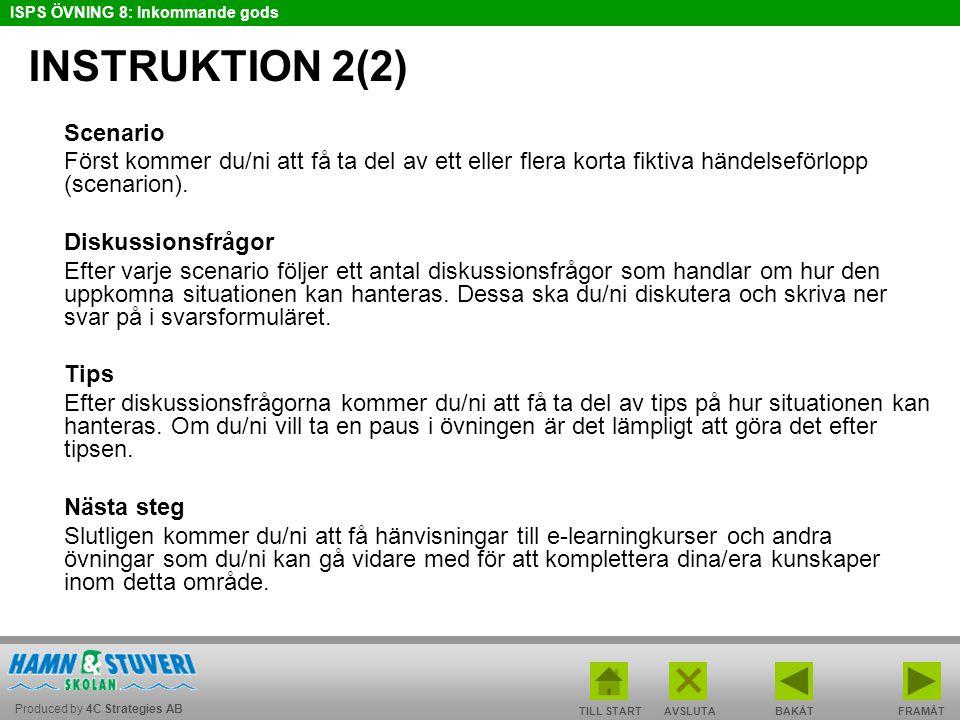 Produced by 4C Strategies AB ISPS ÖVNING 8: Inkommande gods TILL STARTBAKÅT FRAMÅTAVSLUTA INSTRUKTION 2(2) Scenario Först kommer du/ni att få ta del av ett eller flera korta fiktiva händelseförlopp (scenarion).