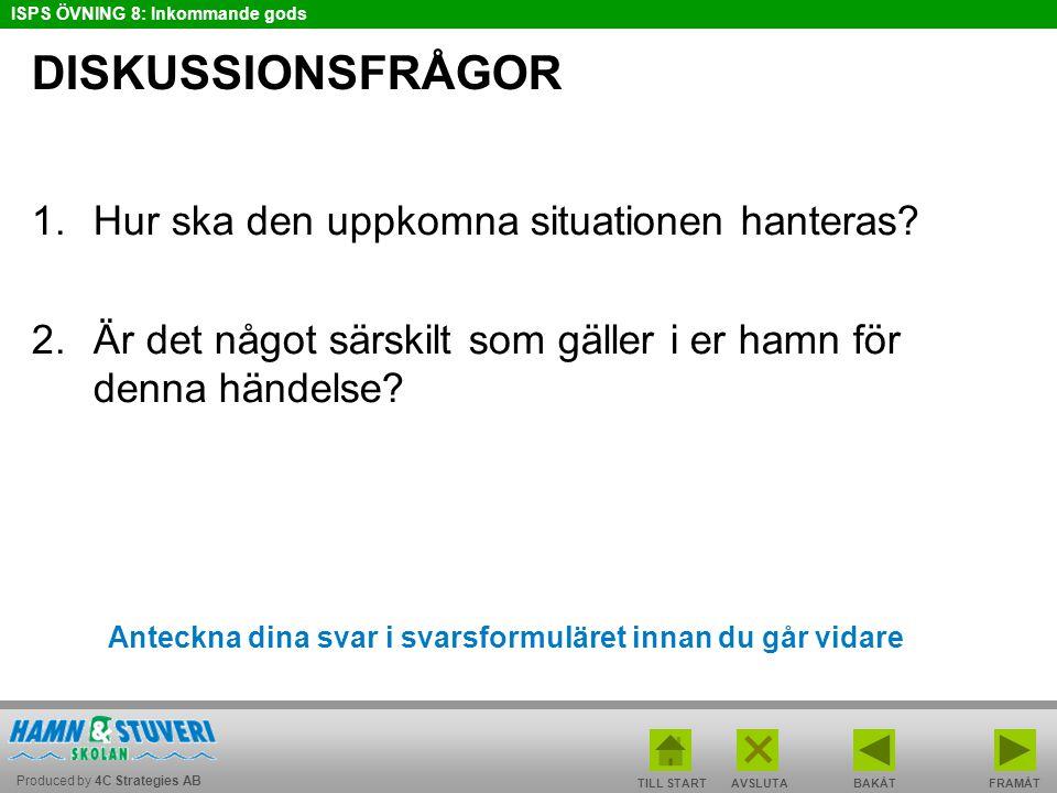Produced by 4C Strategies AB ISPS ÖVNING 8: Inkommande gods TILL STARTBAKÅT FRAMÅTAVSLUTA DISKUSSIONSFRÅGOR 1.Hur ska den uppkomna situationen hanteras.