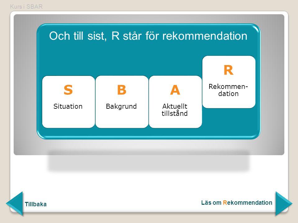Och till sist, R står för rekommendation S Situation B Bakgrund B Bakgrund A Aktuellt tillstånd A Aktuellt tillstånd R Rekommen- dation R Rekommen- da