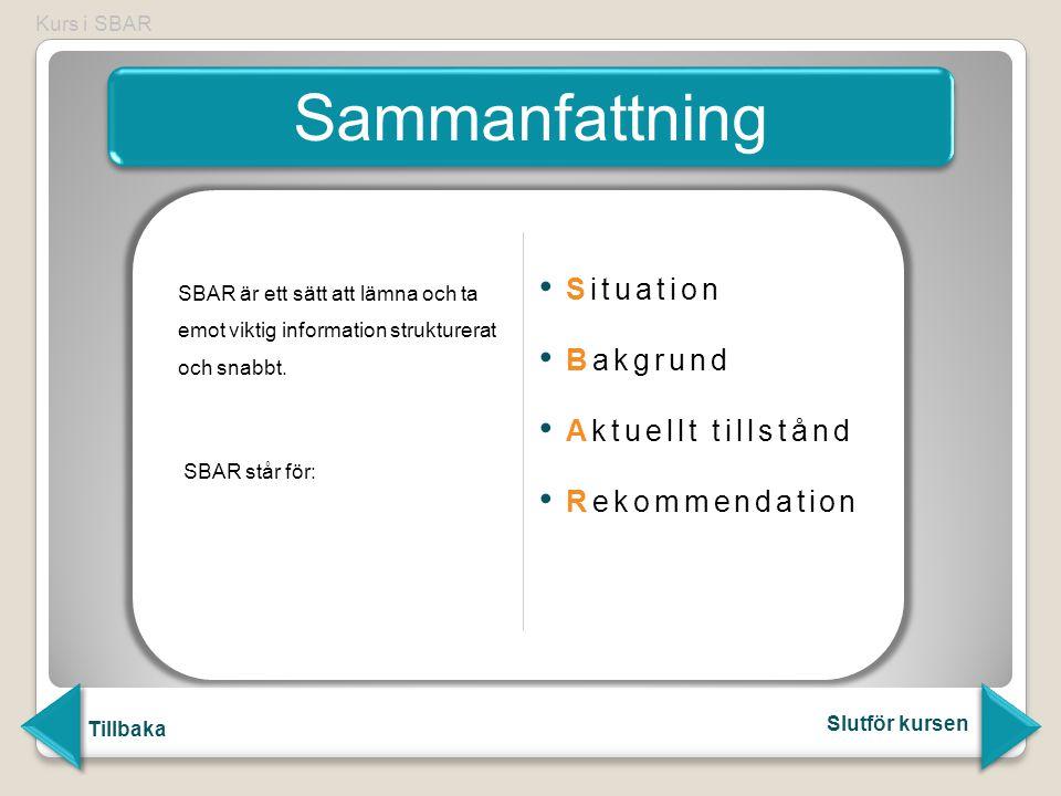 Kurs i SBAR Sammanfattning Tillbaka Slutför kursen SBAR är ett sätt att lämna och ta emot viktig information strukturerat och snabbt. SBAR står för: S