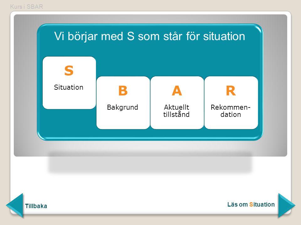 Vi börjar med S som står för situation S Situation B Bakgrund B Bakgrund A Aktuellt tillstånd A Aktuellt tillstånd R Rekommen- dation R Rekommen- dati