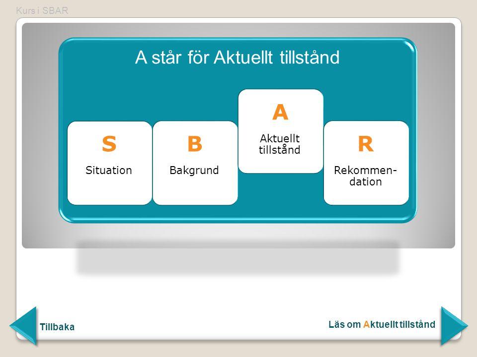 A står för Aktuellt tillstånd S Situation B Bakgrund B Bakgrund A Aktuellt tillstånd A Aktuellt tillstånd R Rekommen- dation R Rekommen- dation Kurs i