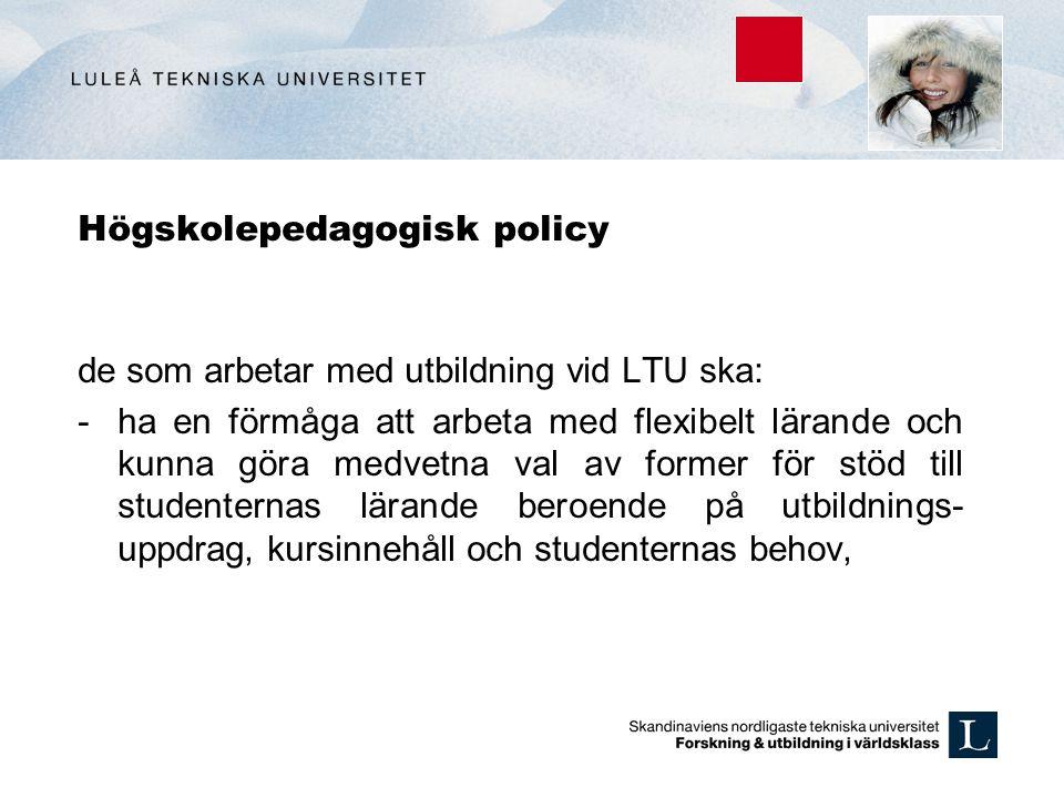 Högskolepedagogisk policy de som arbetar med utbildning vid LTU ska: -ha en förmåga att arbeta med flexibelt lärande och kunna göra medvetna val av fo
