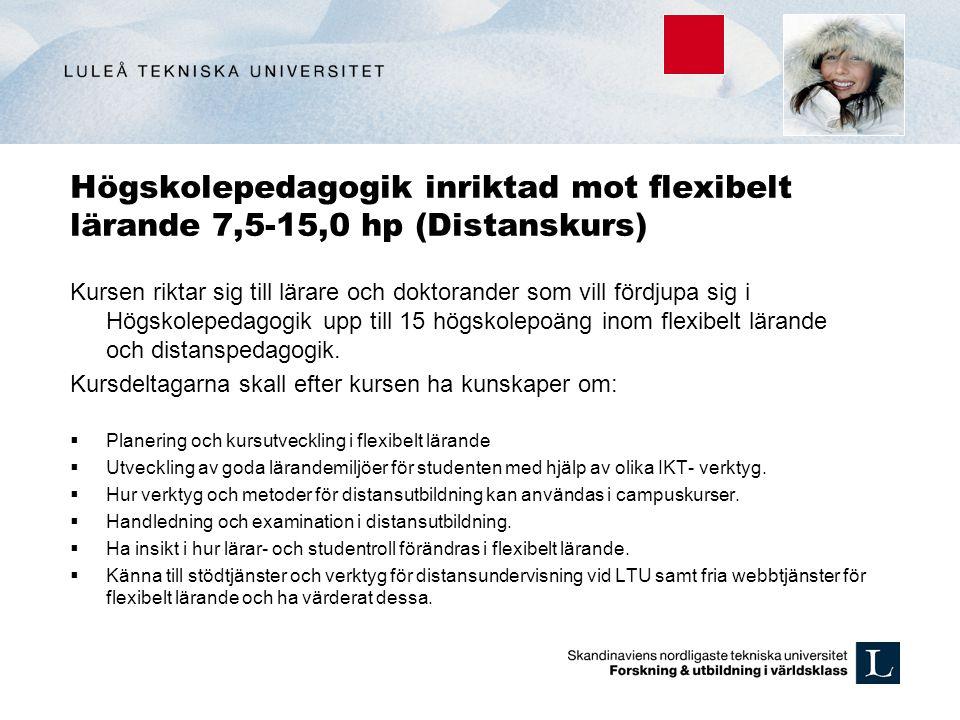 Högskolepedagogik inriktad mot flexibelt lärande 7,5-15,0 hp (Distanskurs) Kursen riktar sig till lärare och doktorander som vill fördjupa sig i Högsk