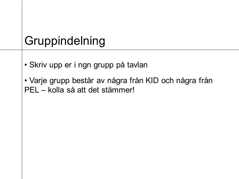 Gruppindelning Skriv upp er i ngn grupp på tavlan Varje grupp består av några från KID och några från PEL – kolla så att det stämmer!