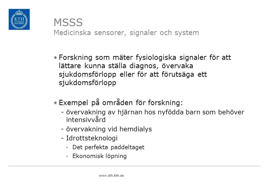 MSSS Medicinska sensorer, signaler och system Forskning som mäter fysiologiska signaler för att lättare kunna ställa diagnos, övervaka sjukdomsförlopp eller för att förutsäga ett sjukdomsförlopp Exempel på områden för forskning: -övervakning av hjärnan hos nyfödda barn som behöver intensivvård -övervakning vid hemdialys -Idrottsteknologi Det perfekta paddeltaget Ekonomisk löpning www.sth.kth.se