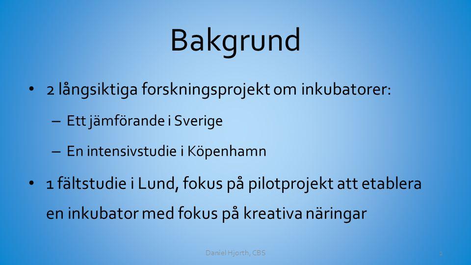 Bakgrund 2 långsiktiga forskningsprojekt om inkubatorer: – Ett jämförande i Sverige – En intensivstudie i Köpenhamn 1 fältstudie i Lund, fokus på pilotprojekt att etablera en inkubator med fokus på kreativa näringar Daniel Hjorth, CBS2